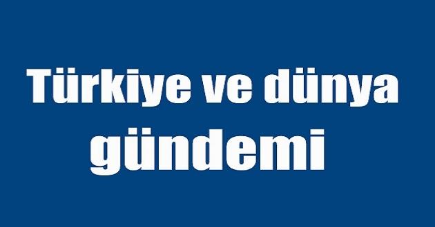 Bugün Türkiye ve Dünya Gündeminde Neler Var?